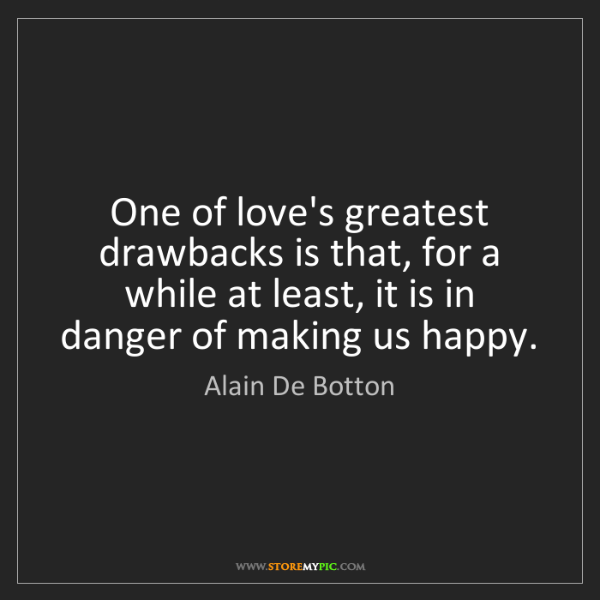 Alain De Botton: One of love's greatest drawbacks is that, for a while...