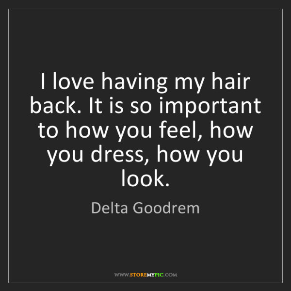 Delta Goodrem: I love having my hair back. It is so important to how...