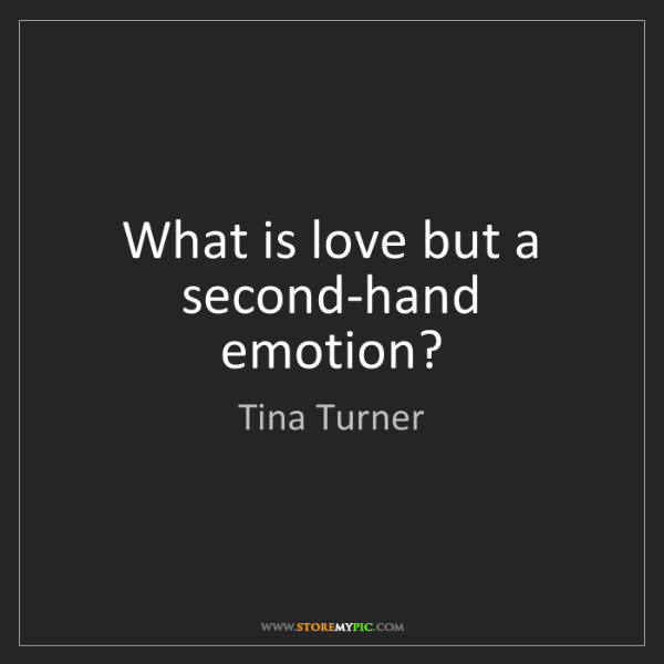 Tina Turner: What is love but a second-hand emotion?