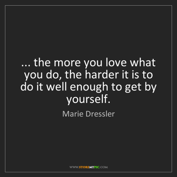 Marie Dressler: ... the more you love what you do, the harder it is to...