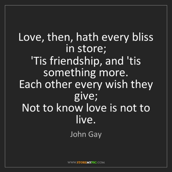 John Gay: Love, then, hath every bliss in store;   'Tis friendship,...