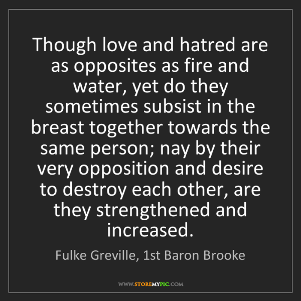 Fulke Greville, 1st Baron Brooke: Though love and hatred are as opposites as fire and water,...