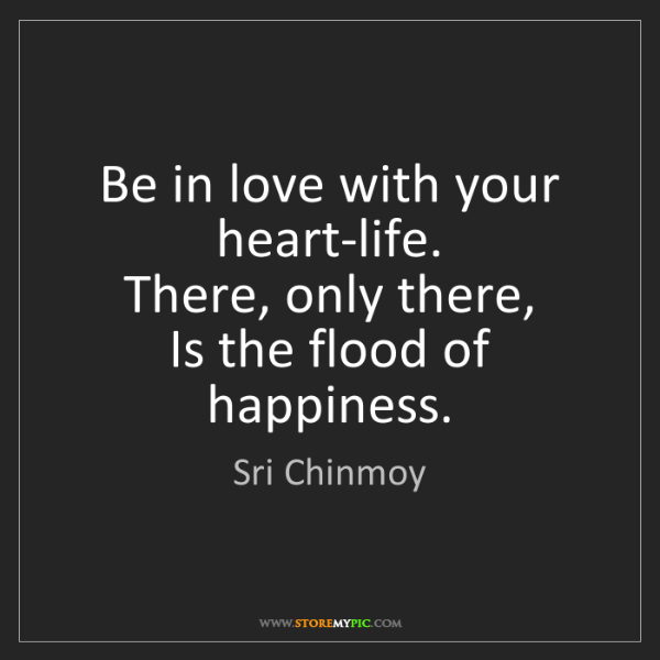 Sri Chinmoy: Be in love with your heart-life.  There, only there,...
