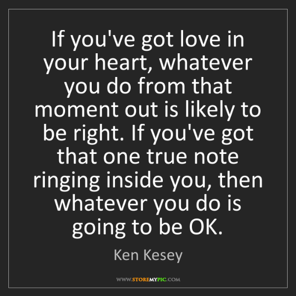 Ken Kesey: If you've got love in your heart, whatever you do from...