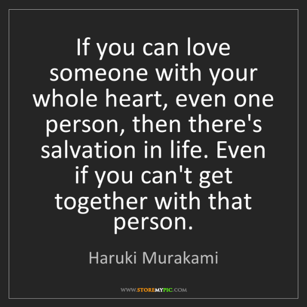 Haruki Murakami: If you can love someone with your whole heart, even one...