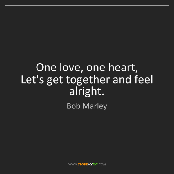 Bob Marley: One love, one heart,   Let's get together and feel alright.