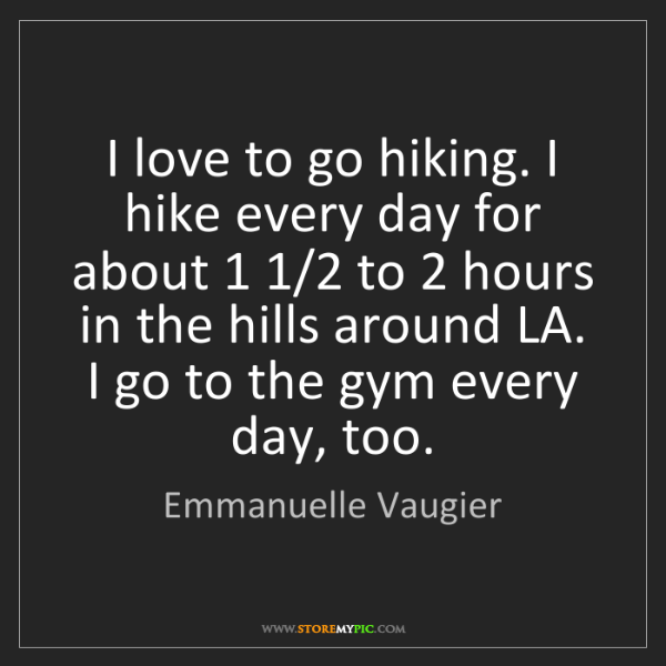 Emmanuelle Vaugier: I love to go hiking. I hike every day for about 1 1/2...