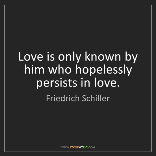 Friedrich Schiller: Love is only known by him who hopelessly persists in...
