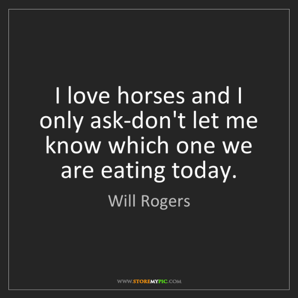 Will Rogers: I love horses and I only ask-don't let me know which...