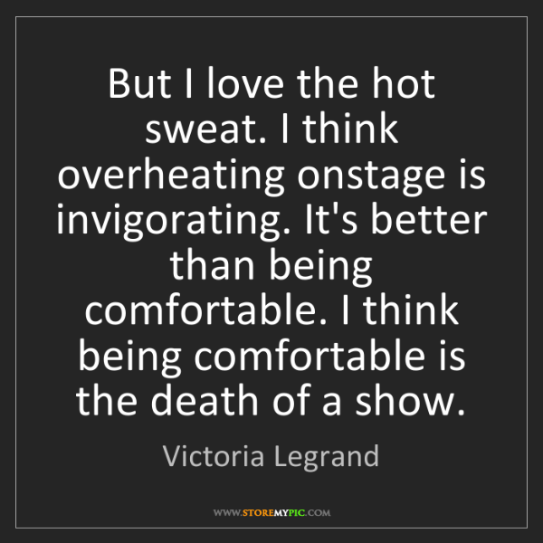Victoria Legrand: But I love the hot sweat. I think overheating onstage...