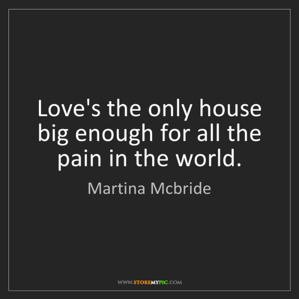 Martina Mcbride: Love's the only house big enough for all the pain in...