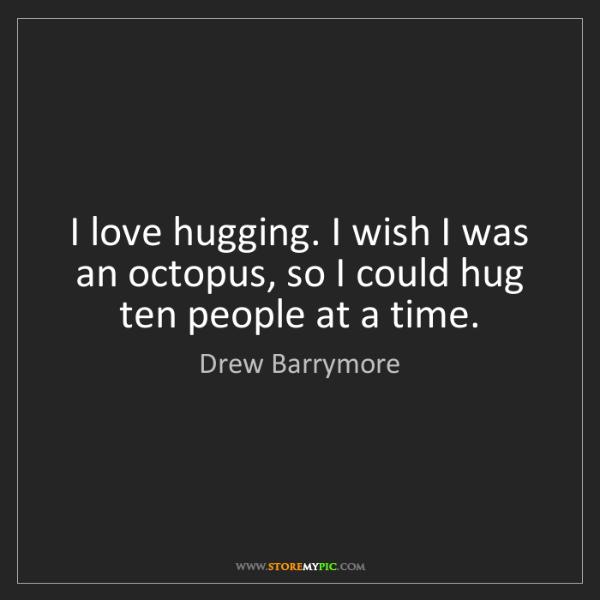 Drew Barrymore: I love hugging. I wish I was an octopus, so I could hug...