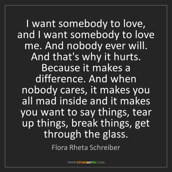 Flora Rheta Schreiber: I want somebody to love, and I want somebody to love...