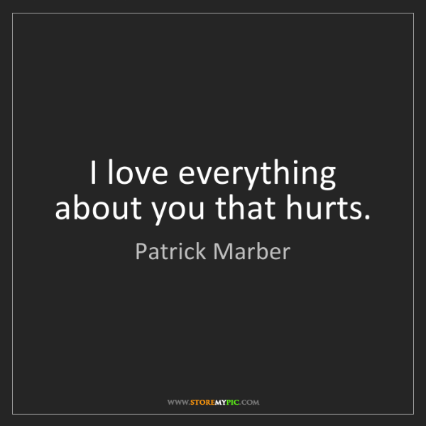 Patrick Marber: I love everything about you that hurts.