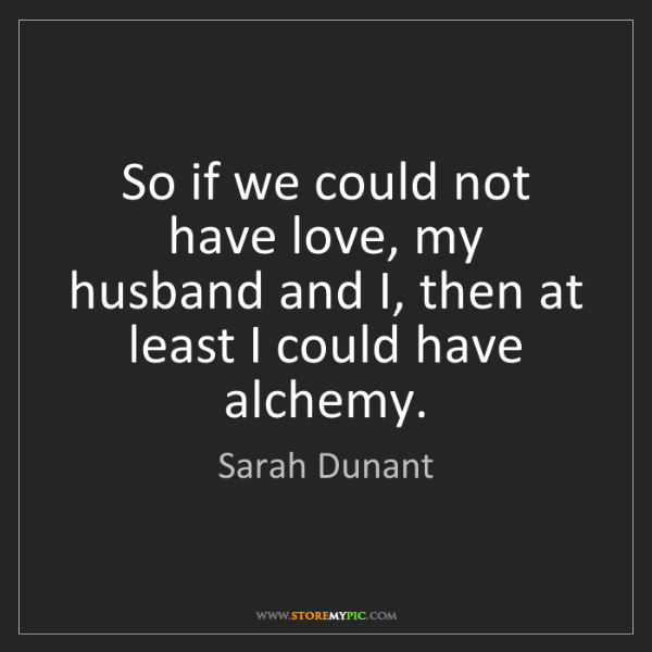 Sarah Dunant: So if we could not have love, my husband and I, then...