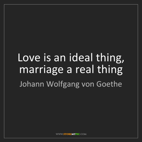 Johann Wolfgang von Goethe: Love is an ideal thing, marriage a real thing