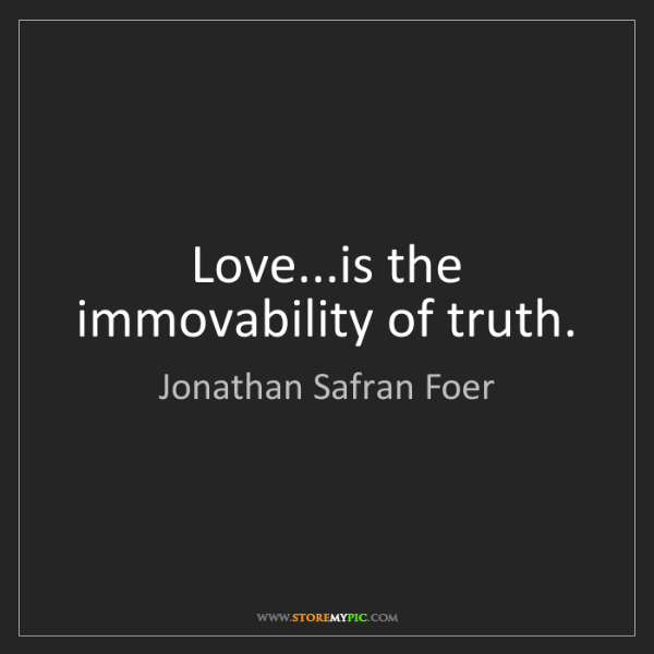 Jonathan Safran Foer: Love...is the immovability of truth.