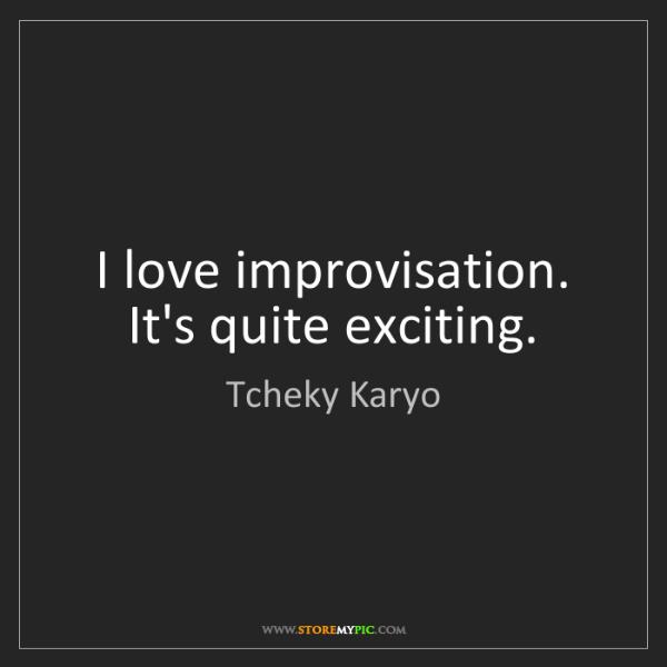 Tcheky Karyo: I love improvisation. It's quite exciting.