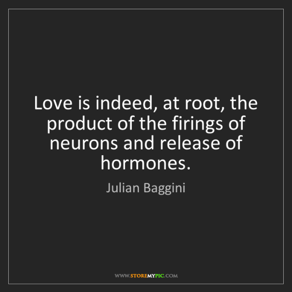 Julian Baggini: Love is indeed, at root, the product of the firings of...