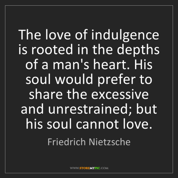 Friedrich Nietzsche: The love of indulgence is rooted in the depths of a man's...