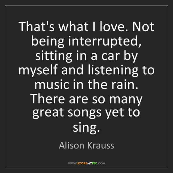 Alison Krauss: That's what I love. Not being interrupted, sitting in...