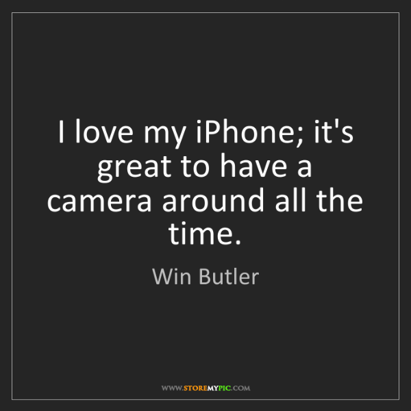 Win Butler: I love my iPhone; it's great to have a camera around...