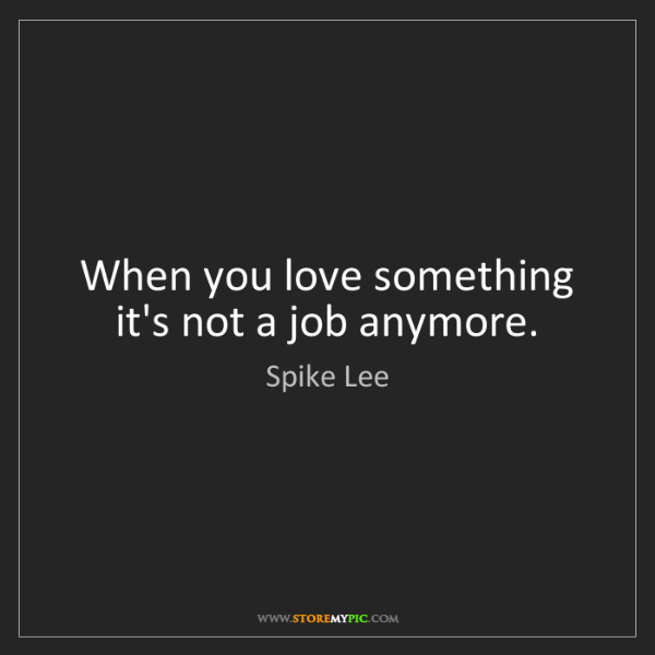 Spike Lee: When you love something it's not a job anymore.