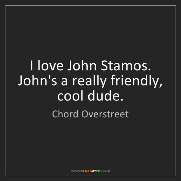 Chord Overstreet: I love John Stamos. John's a really friendly, cool dude.
