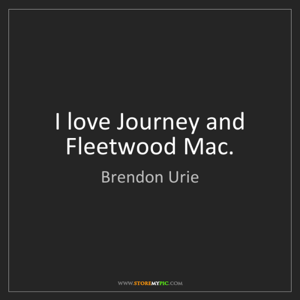 Brendon Urie: I love Journey and Fleetwood Mac.