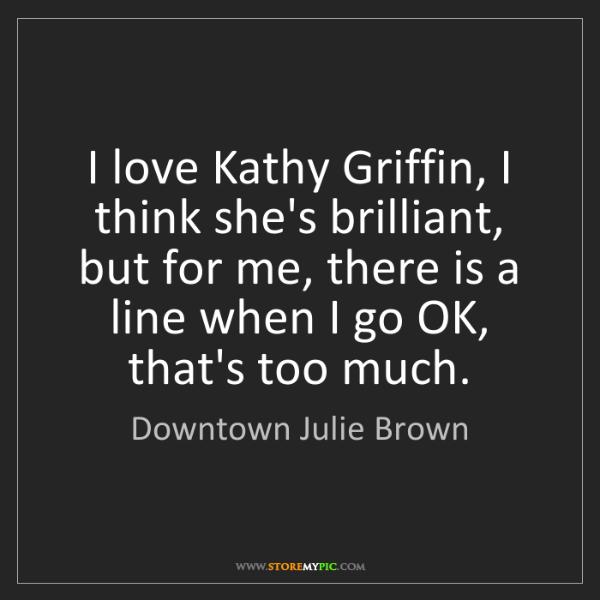 Downtown Julie Brown: I love Kathy Griffin, I think she's brilliant, but for...