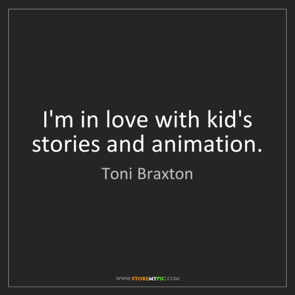 Toni Braxton: I'm in love with kid's stories and animation.