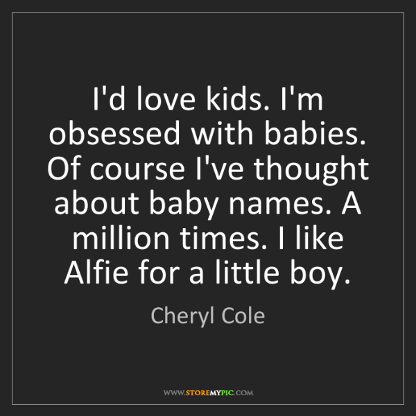 Cheryl Cole: I'd love kids. I'm obsessed with babies. Of course I've...