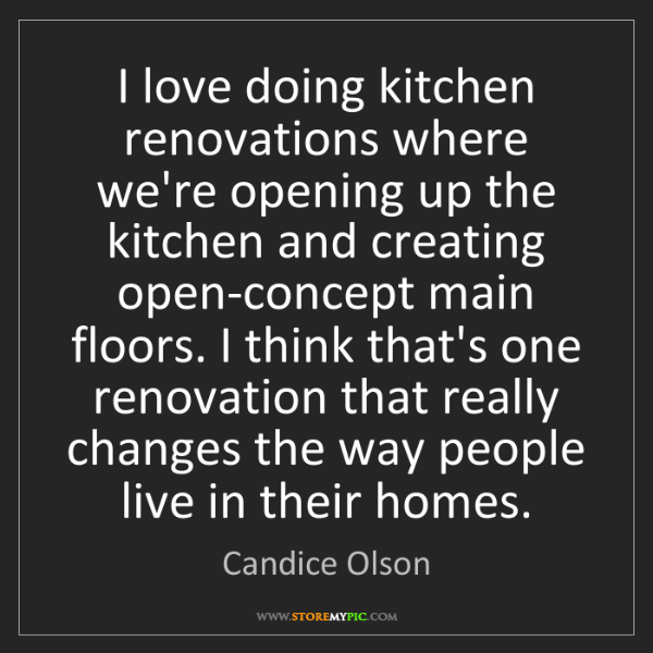 Candice Olson: I love doing kitchen renovations where we're opening...
