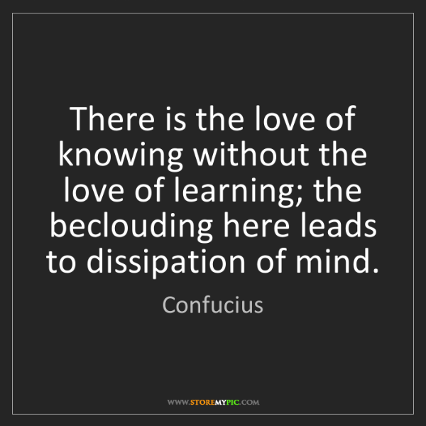 Confucius: There is the love of knowing without the love of learning;...