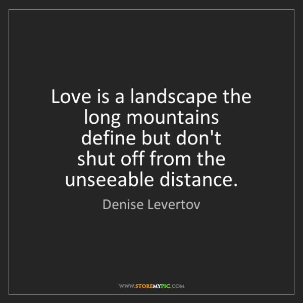 Denise Levertov: Love is a landscape the long mountains  define but don't...