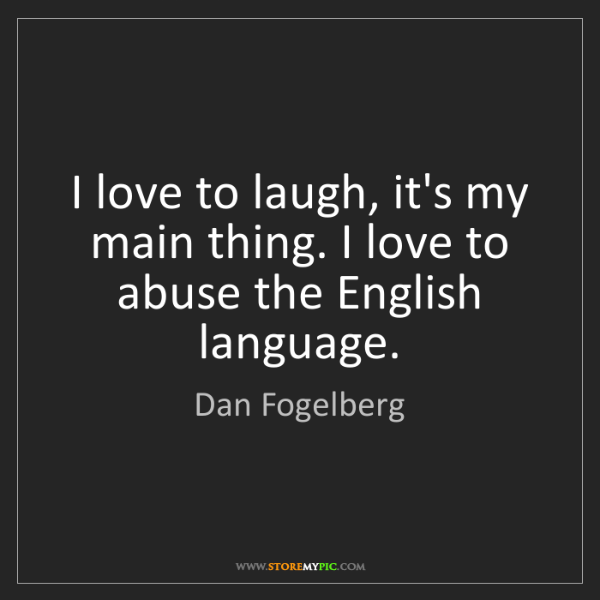 Dan Fogelberg: I love to laugh, it's my main thing. I love to abuse...