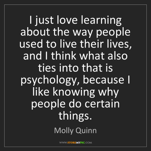 Molly Quinn: I just love learning about the way people used to live...