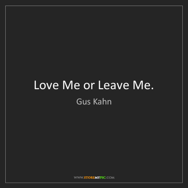 Gus Kahn: Love Me or Leave Me.