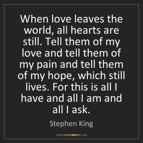 Stephen King: When love leaves the world, all hearts are still. Tell...