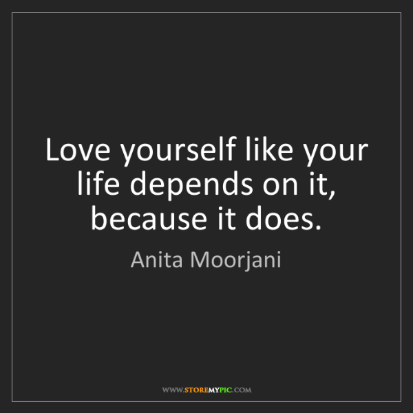 Anita Moorjani: Love yourself like your life depends on it, because it...