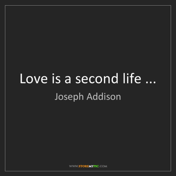 Joseph Addison: Love is a second life ...