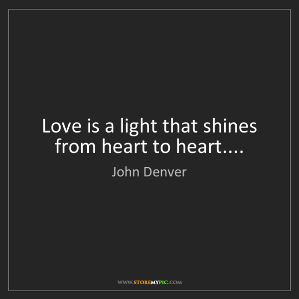 John Denver: Love is a light that shines from heart to heart....