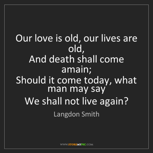 Langdon Smith: Our love is old, our lives are old,   And death shall...