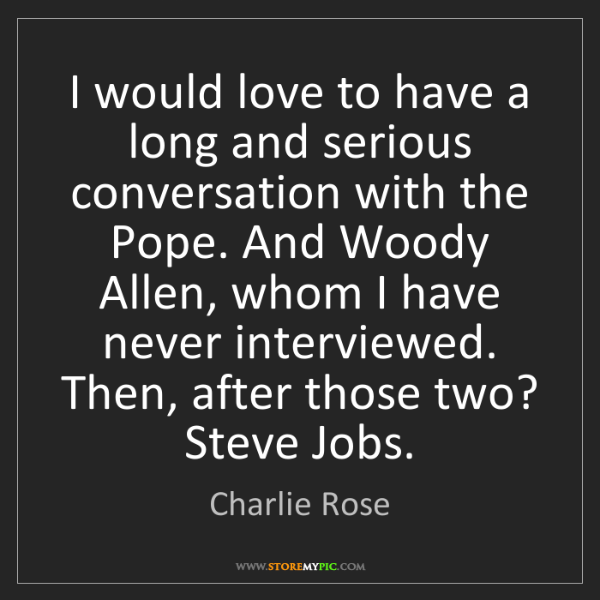 Charlie Rose: I would love to have a long and serious conversation...