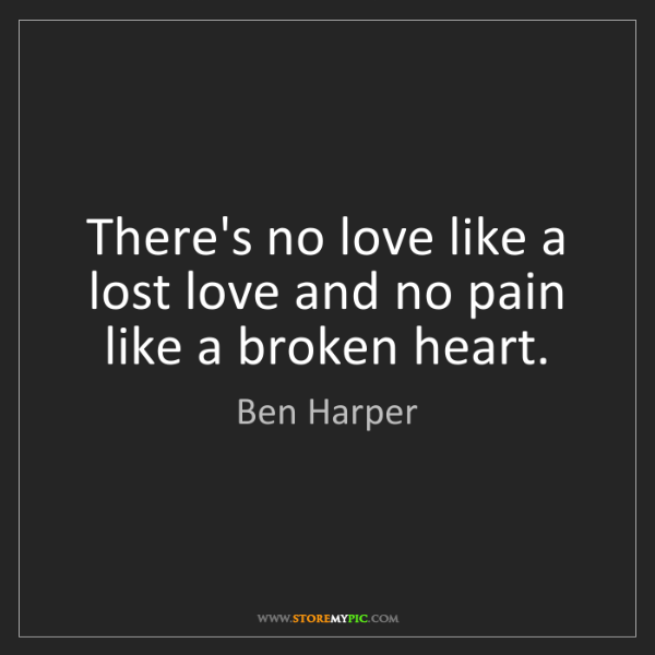 Ben Harper: There's no love like a lost love and no pain like a broken...