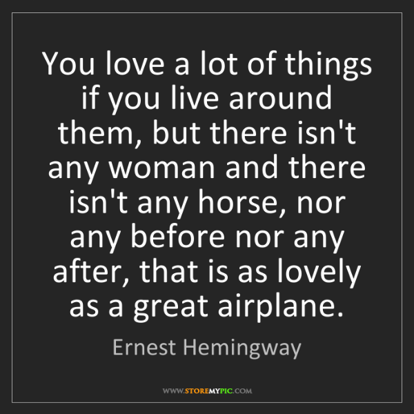 Ernest Hemingway: You love a lot of things if you live around them, but...