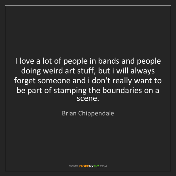 Brian Chippendale: I love a lot of people in bands and people doing weird...
