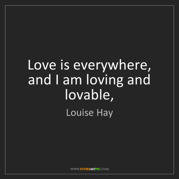 Louise Hay: Love is everywhere, and I am loving and lovable,