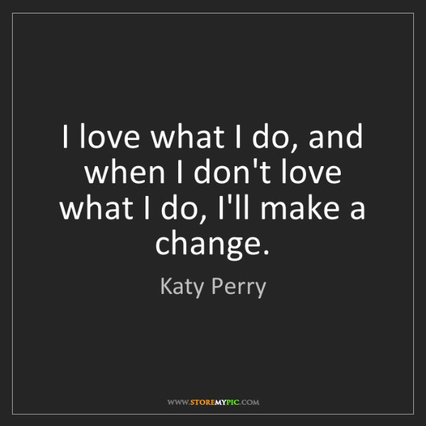 Katy Perry: I love what I do, and when I don't love what I do, I'll...