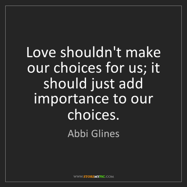 Abbi Glines: Love shouldn't make our choices for us; it should just...